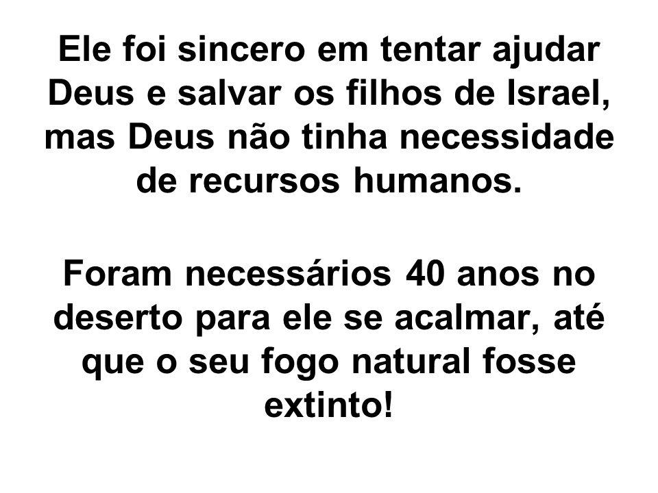 Ele foi sincero em tentar ajudar Deus e salvar os filhos de Israel, mas Deus não tinha necessidade de recursos humanos. Foram necessários 40 anos no d