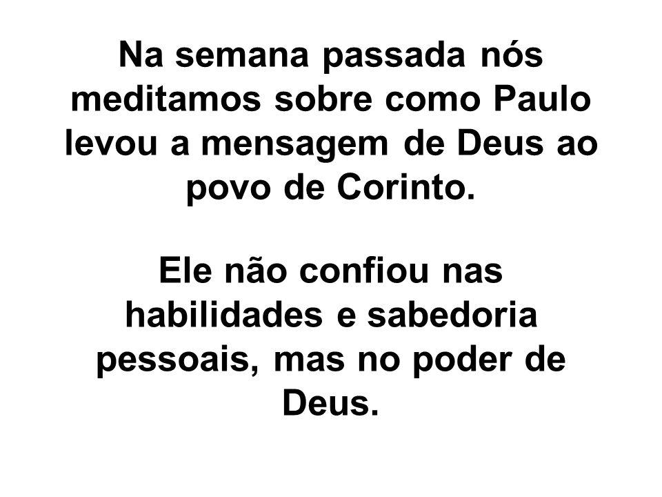 Na semana passada nós meditamos sobre como Paulo levou a mensagem de Deus ao povo de Corinto. Ele não confiou nas habilidades e sabedoria pessoais, ma
