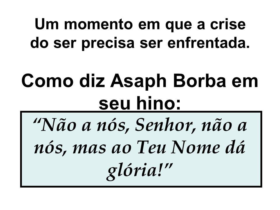 """Um momento em que a crise do ser precisa ser enfrentada. Como diz Asaph Borba em seu hino: """"Não a nós, Senhor, não a nós, mas ao Teu Nome dá glória!"""""""
