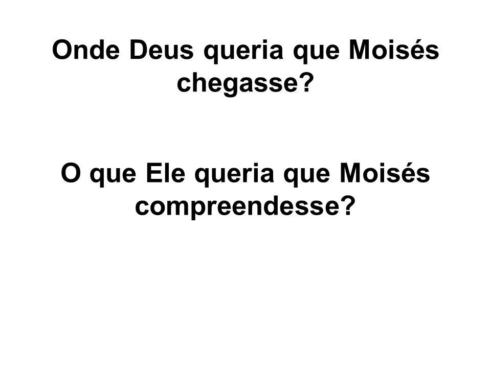 Onde Deus queria que Moisés chegasse? O que Ele queria que Moisés compreendesse?