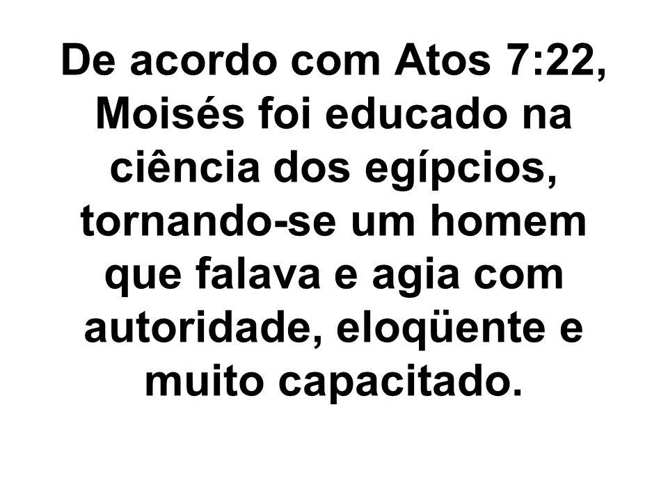 De acordo com Atos 7:22, Moisés foi educado na ciência dos egípcios, tornando-se um homem que falava e agia com autoridade, eloqüente e muito capacita