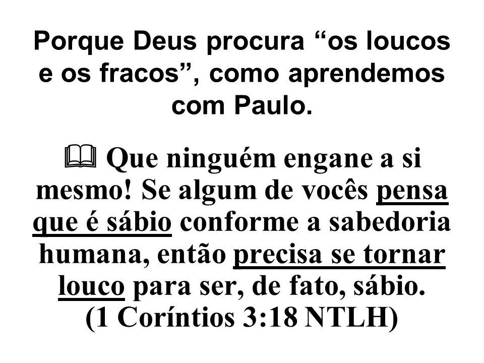 """Porque Deus procura """"os loucos e os fracos"""", como aprendemos com Paulo.  Que ninguém engane a si mesmo! Se algum de vocês pensa que é sábio conforme"""