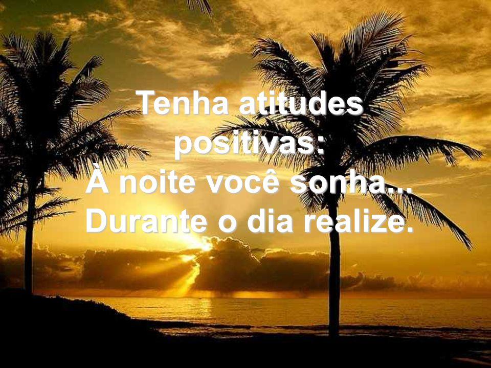Tenha atitudes positivas: À noite você sonha... Durante o dia realize.