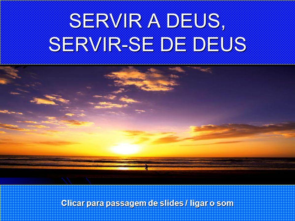 SERVIR A DEUS é crer sem necessidade de ver. SERVIR-SE DE DEUS é ver para crer.