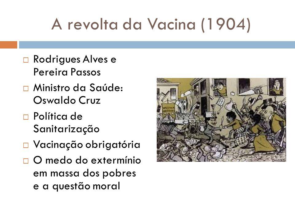 A revolta da Vacina (1904)  Rodrigues Alves e Pereira Passos  Ministro da Saúde: Oswaldo Cruz  Política de Sanitarização  Vacinação obrigatória 