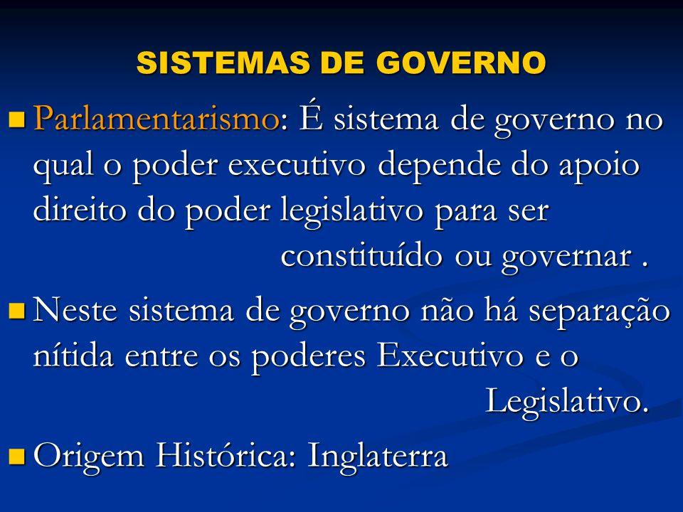SISTEMAS DE GOVERNO Parlamentarismo: É sistema de governo no qual o poder executivo depende do apoio direito do poder legislativo para ser constituído ou governar.