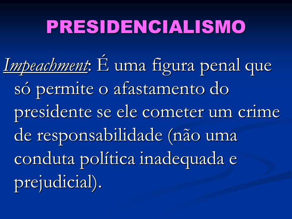 PRESIDENCIALISMO Impeachment: É uma figura penal que só permite o afastamento do presidente se ele cometer um crime de responsabilidade (não uma conduta política inadequada e prejudicial).