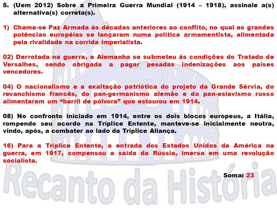 5.(Uem 2012) Sobre a Primeira Guerra Mundial (1914 – 1918), assinale a(s) alternativa(s) correta(s). 1)Chama-se Paz Armada às décadas anteriores ao co