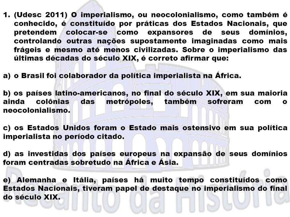 1.(Udesc 2011) O imperialismo, ou neocolonialismo, como também é conhecido, é constituído por práticas dos Estados Nacionais, que pretendem colocar-se