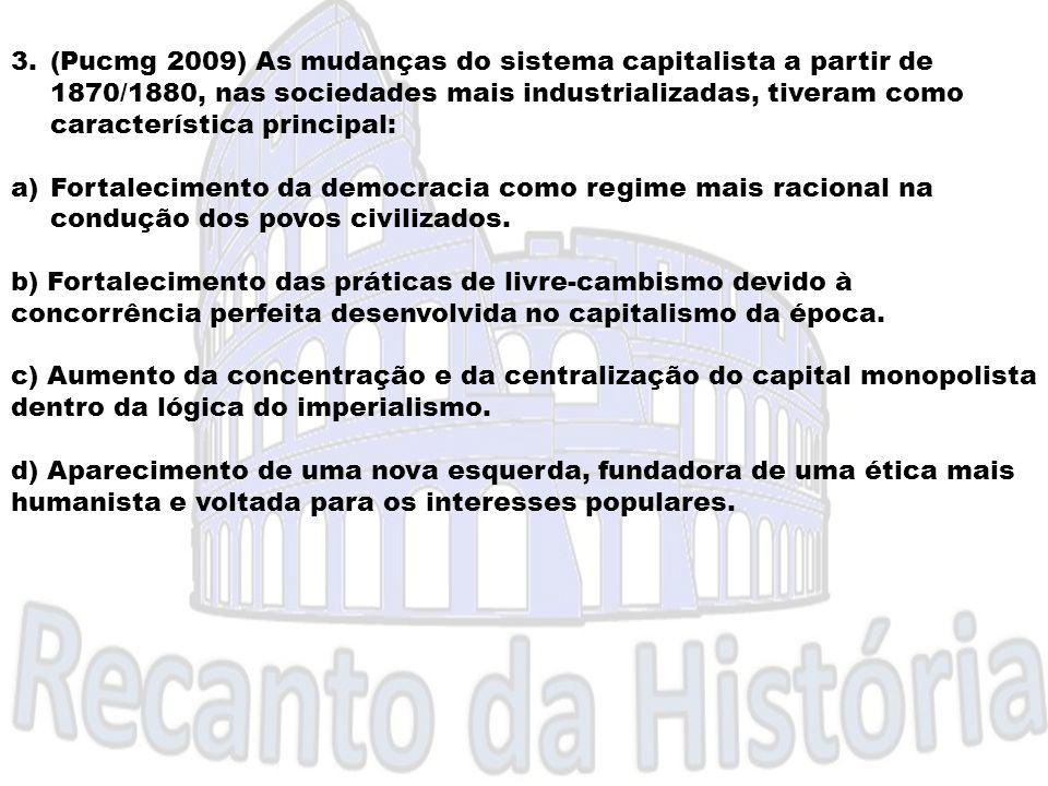 3.(Pucmg 2009) As mudanças do sistema capitalista a partir de 1870/1880, nas sociedades mais industrializadas, tiveram como característica principal: c) Aumento da concentração e da centralização do capital monopolista dentro da lógica do imperialismo.