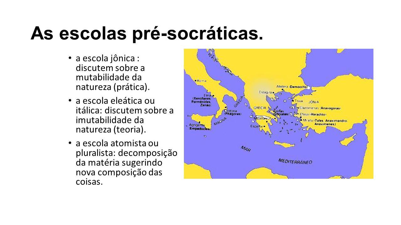 As escolas pré-socráticas.a escola jônica : discutem sobre a mutabilidade da natureza (prática).