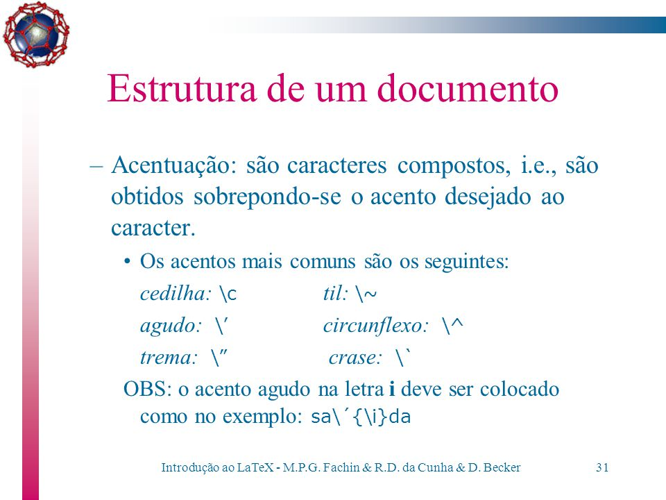 Introdução ao LaTeX - M.P.G. Fachin & R.D. da Cunha & D. Becker30 Estrutura de um documento Se o caracter % não for precedido por \, o resto da linha
