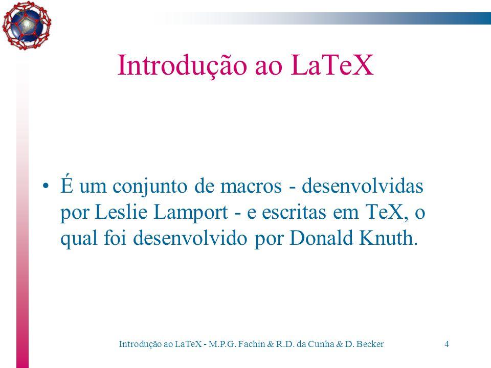 """Introdução ao LaTeX - M.P.G. Fachin & R.D. da Cunha & D. Becker3 Introdução ao LaTeX O LaTeX é um """"software"""" de editoração eletrônica que permite prep"""
