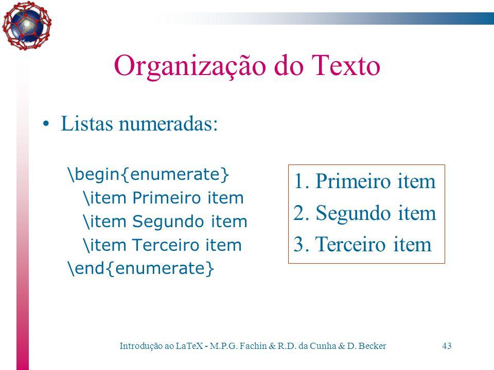 Introdução ao LaTeX - M.P.G. Fachin & R.D. da Cunha & D. Becker42 Organização do Texto Listas itemizadas: \begin{itemize} \item Primeiro item \item Se