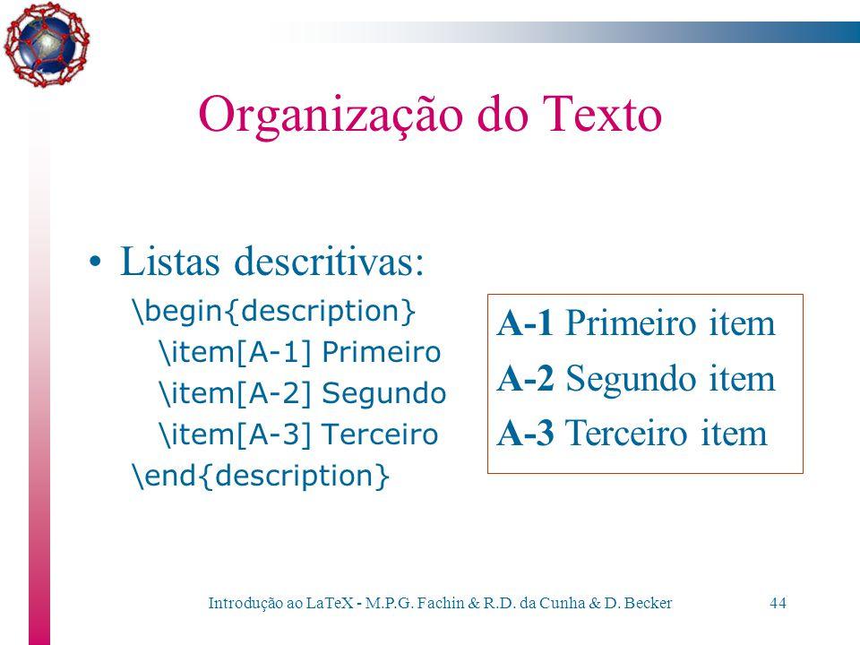 Introdução ao LaTeX - M.P.G. Fachin & R.D. da Cunha & D. Becker43 Organização do Texto Listas numeradas: \begin{enumerate} \item Primeiro item \item S