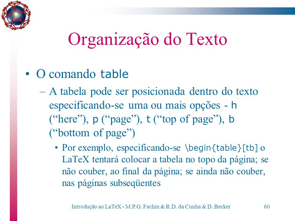 Introdução ao LaTeX - M.P.G. Fachin & R.D. da Cunha & D. Becker59 Organização do Texto O comando table \begin{table}[hptb] \begin{center} \begin{tabul