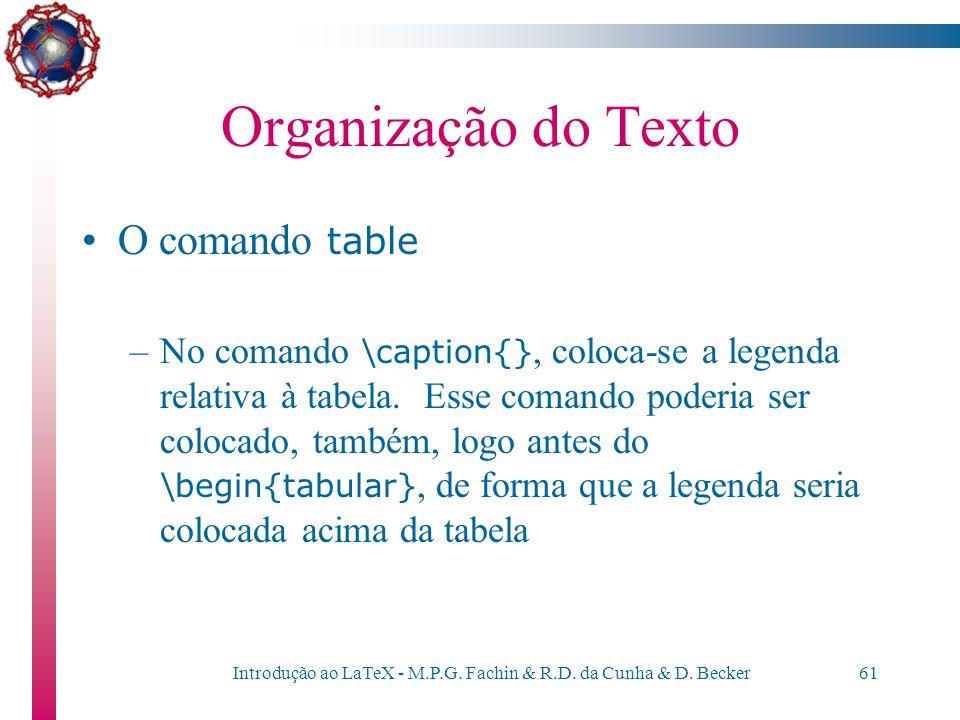 Introdução ao LaTeX - M.P.G. Fachin & R.D. da Cunha & D. Becker60 Organização do Texto O comando table –A tabela pode ser posicionada dentro do texto