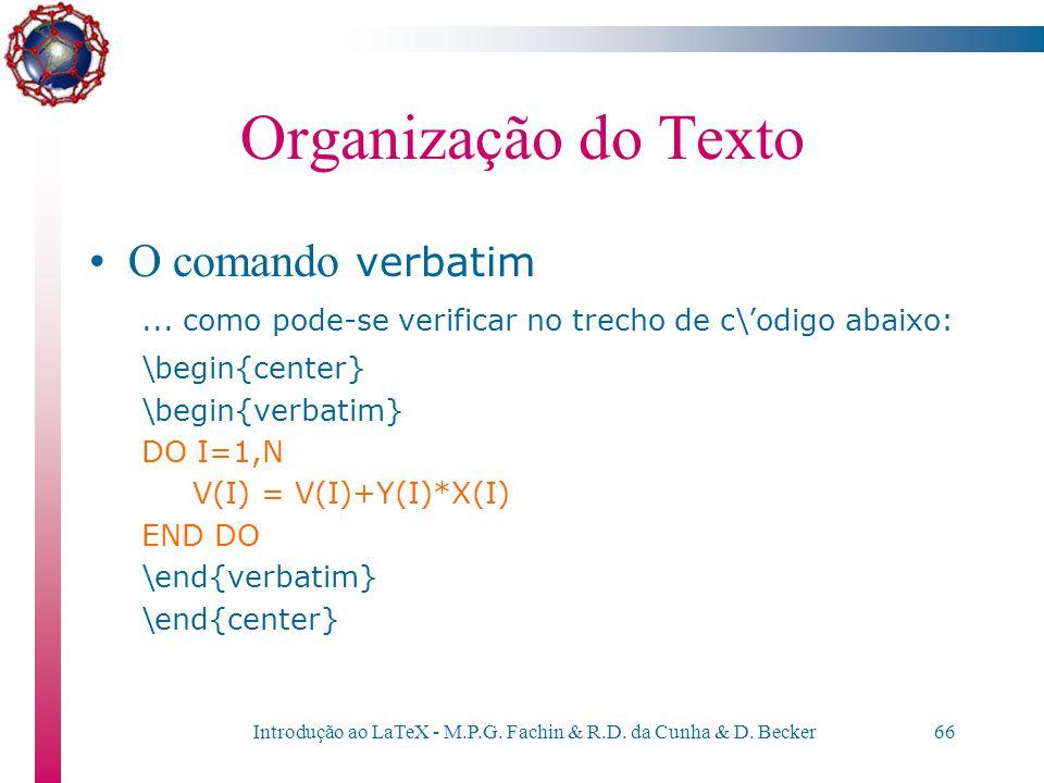 Introdução ao LaTeX - M.P.G. Fachin & R.D. da Cunha & D. Becker65 Organização do Texto O comando verbatim –Muitas vezes, deseja-se colocar um texto qu