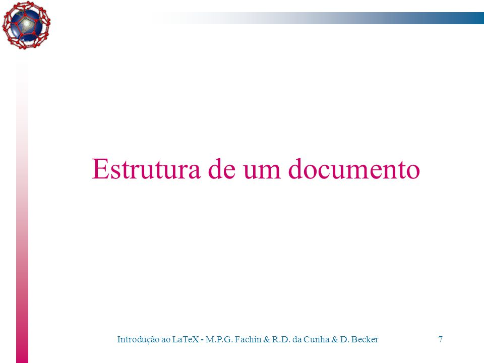 Introdução ao LaTeX - M.P.G. Fachin & R.D. da Cunha & D. Becker6 Introdução ao LaTeX Assemelha-se muito mais a uma linguagem de programação; cada coma