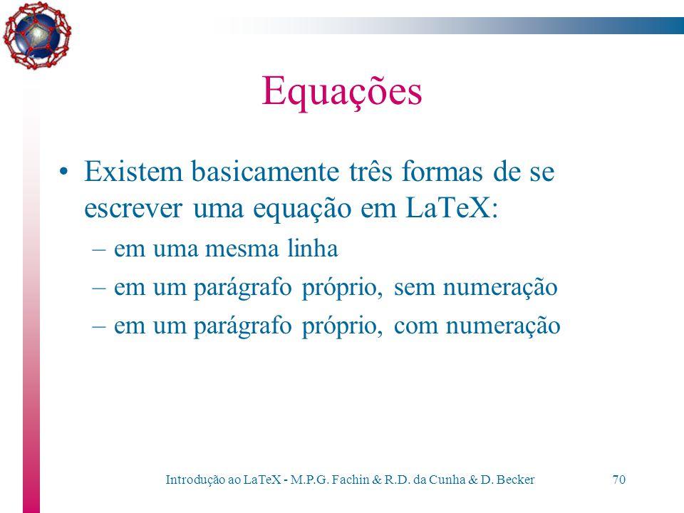 Introdução ao LaTeX - M.P.G. Fachin & R.D. da Cunha & D. Becker69 Equações O LaTeX oferece mecanismos para escrever equações matemáticas - de forma se