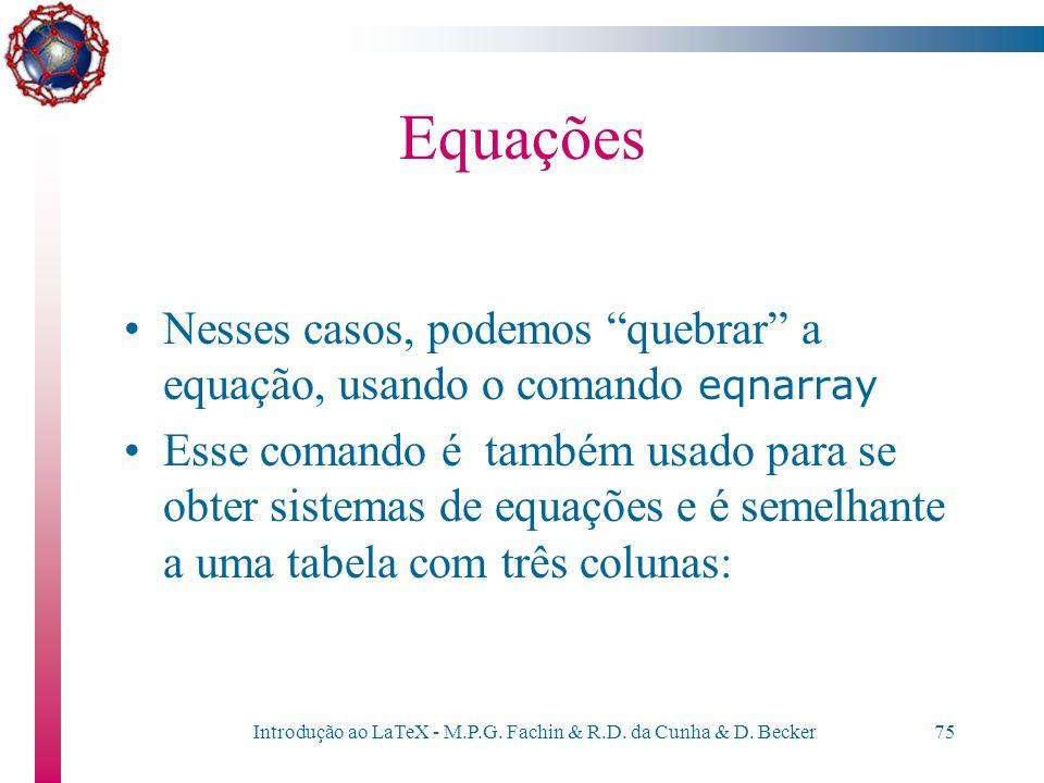 Introdução ao LaTeX - M.P.G. Fachin & R.D. da Cunha & D. Becker74 Equações Algumas (muitas) vezes, as equações são grandes demais e não cabem na largu
