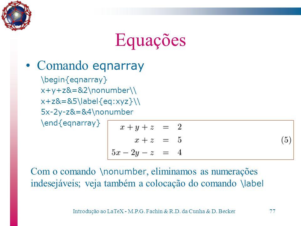 Introdução ao LaTeX - M.P.G. Fachin & R.D. da Cunha & D. Becker76 Equações Comando eqnarray \begin{eqnarray} x+y+z&=&2\\ x+z&=&5\\ 5x-2y-z&=&4 \end{eq