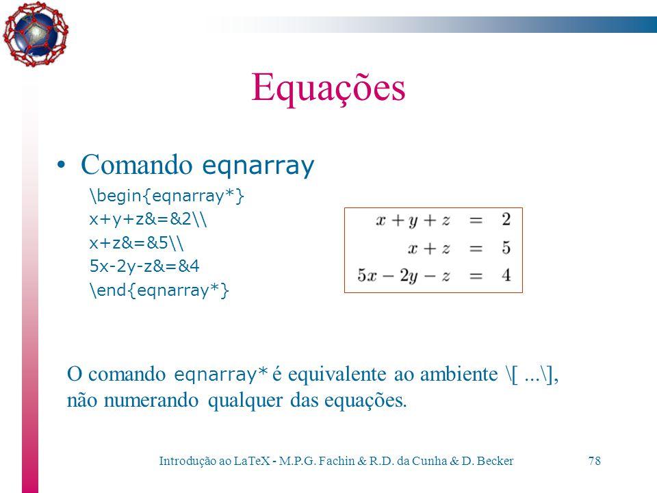 Introdução ao LaTeX - M.P.G. Fachin & R.D. da Cunha & D. Becker77 Equações Comando eqnarray \begin{eqnarray} x+y+z&=&2\nonumber\\ x+z&=&5\label{eq:xyz