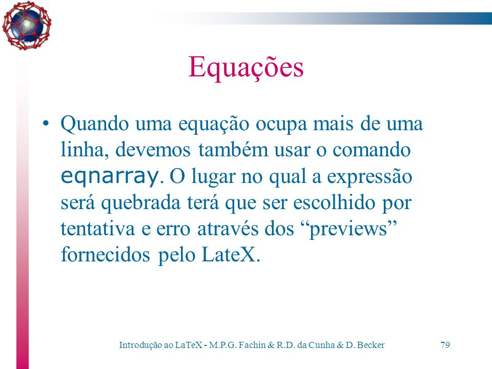Introdução ao LaTeX - M.P.G. Fachin & R.D. da Cunha & D. Becker78 Equações Comando eqnarray \begin{eqnarray*} x+y+z&=&2\\ x+z&=&5\\ 5x-2y-z&=&4 \end{e