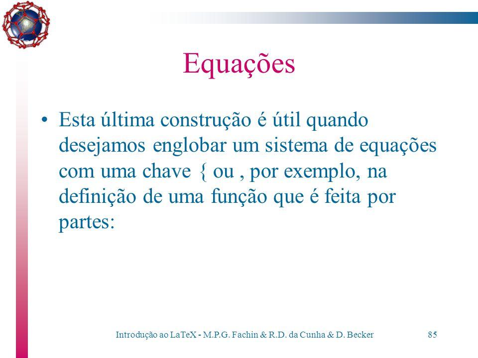 Introdução ao LaTeX - M.P.G. Fachin & R.D. da Cunha & D. Becker84 Equações Delimitadores –O delimitador { ou } deve ser precedido de \ para poder ser