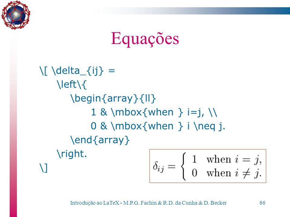 Introdução ao LaTeX - M.P.G. Fachin & R.D. da Cunha & D. Becker85 Equações Esta última construção é útil quando desejamos englobar um sistema de equaç
