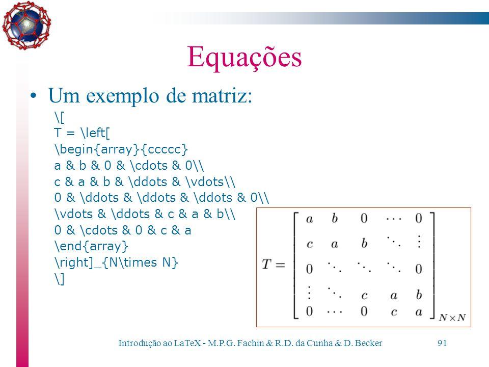 Introdução ao LaTeX - M.P.G. Fachin & R.D. da Cunha & D. Becker90 Equações Matrizes –são obtidas como no comando tabular (no entanto, dentro de um amb