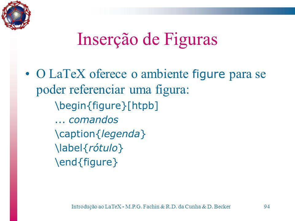 Introdução ao LaTeX - M.P.G. Fachin & R.D. da Cunha & D. Becker93 Inserção de Figuras O LaTeX permite inserir figuras – preferencialmente em formato P