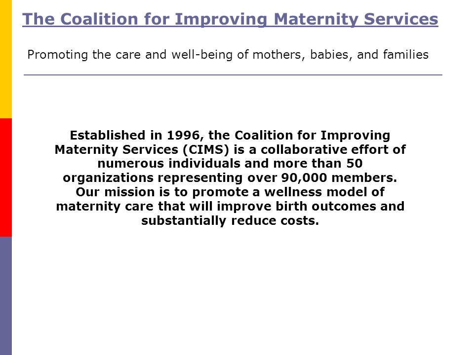 Established in 1996, the Coalition for Improving Maternity Services (CIMS) is a collaborative effort of numerous individuals and more than 50 organiza