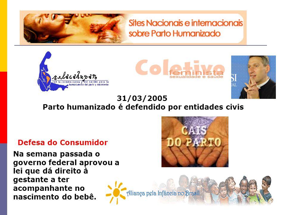 31/03/2005 Parto humanizado é defendido por entidades civis Na semana passada o governo federal aprovou a lei que dá direito à gestante a ter acompanh