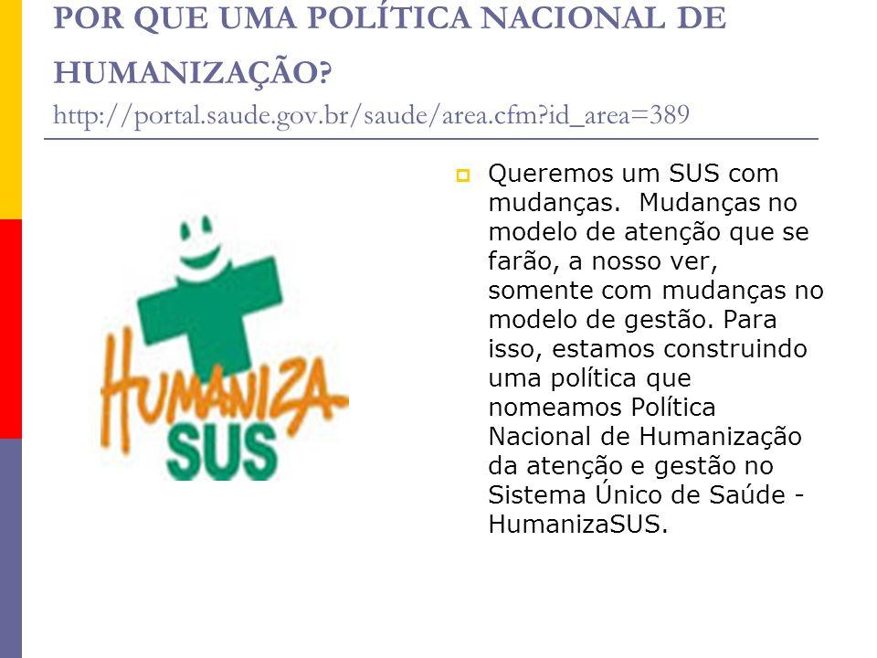 POR QUE UMA POLÍTICA NACIONAL DE HUMANIZAÇÃO? http://portal.saude.gov.br/saude/area.cfm?id_area=389  Queremos um SUS com mudanças. Mudanças no modelo