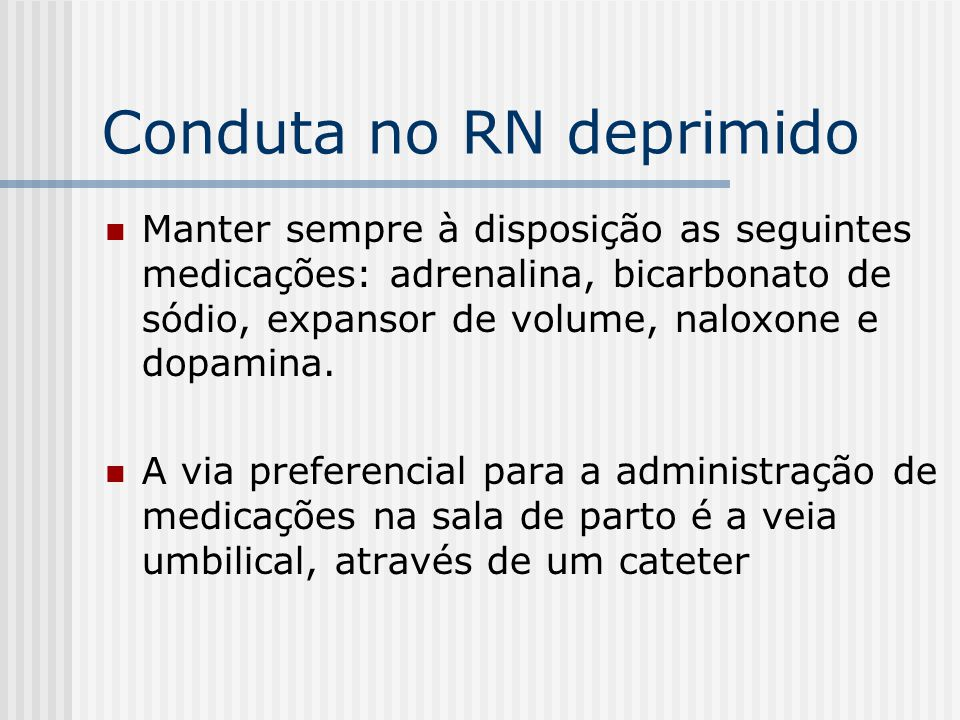 Conduta no RN deprimido Manter sempre à disposição as seguintes medicações: adrenalina, bicarbonato de sódio, expansor de volume, naloxone e dopamina.