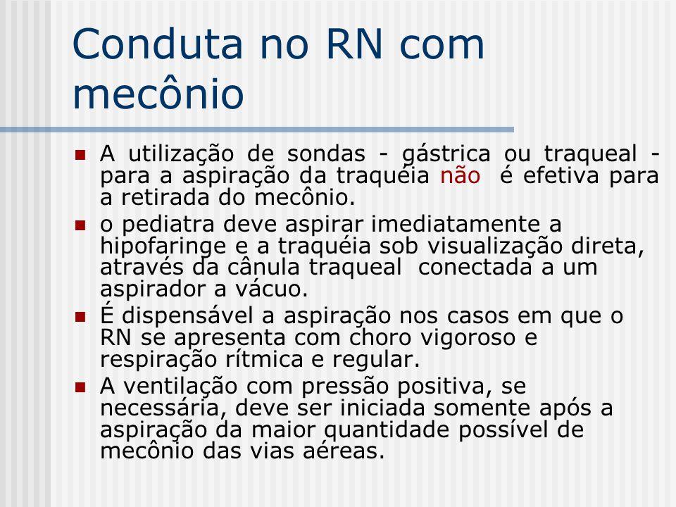 Conduta no RN com mecônio A utilização de sondas - gástrica ou traqueal - para a aspiração da traquéia não é efetiva para a retirada do mecônio. o ped