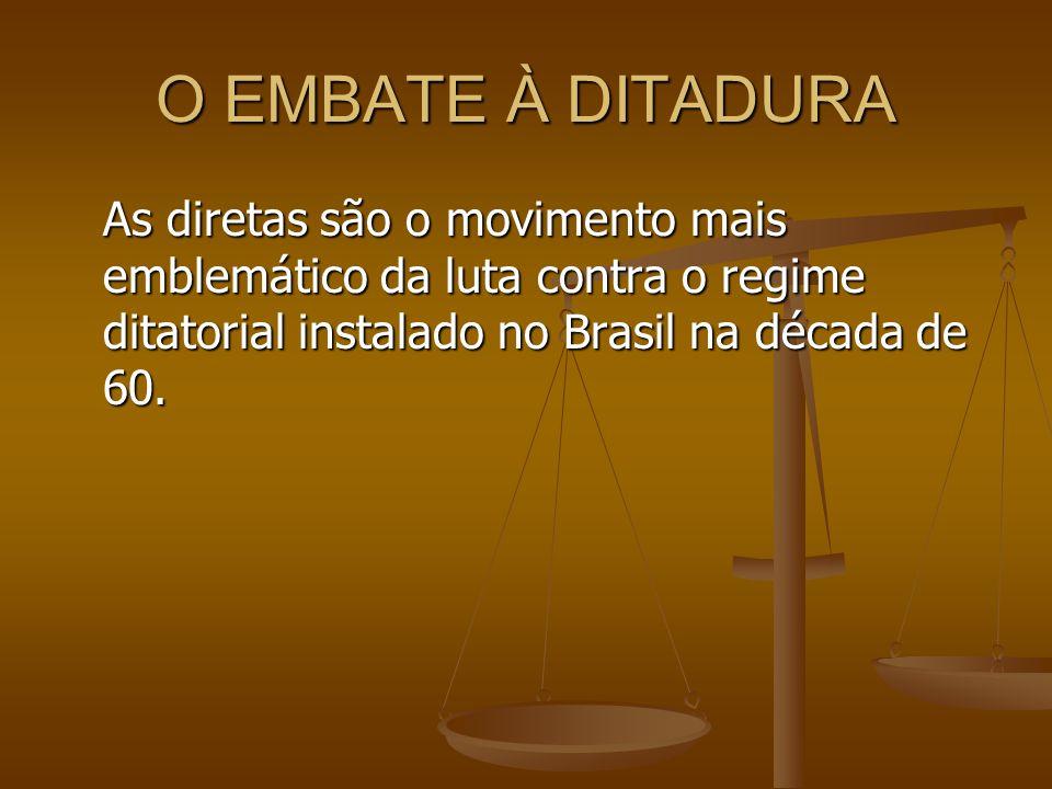 O EMBATE À DITADURA As diretas são o movimento mais emblemático da luta contra o regime ditatorial instalado no Brasil na década de 60.