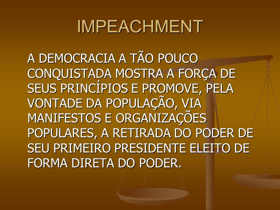 IMPEACHMENT A DEMOCRACIA A TÃO POUCO CONQUISTADA MOSTRA A FORÇA DE SEUS PRINCÍPIOS E PROMOVE, PELA VONTADE DA POPULAÇÃO, VIA MANIFESTOS E ORGANIZAÇÕES POPULARES, A RETIRADA DO PODER DE SEU PRIMEIRO PRESIDENTE ELEITO DE FORMA DIRETA DO PODER.