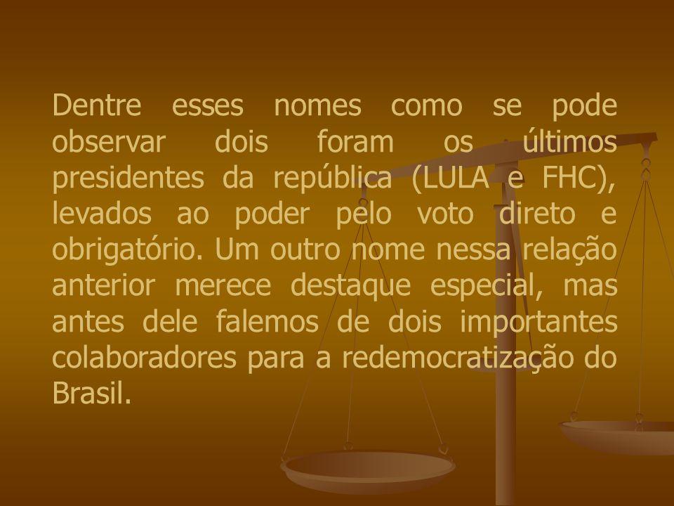 Dentre esses nomes como se pode observar dois foram os últimos presidentes da república (LULA e FHC), levados ao poder pelo voto direto e obrigatório.