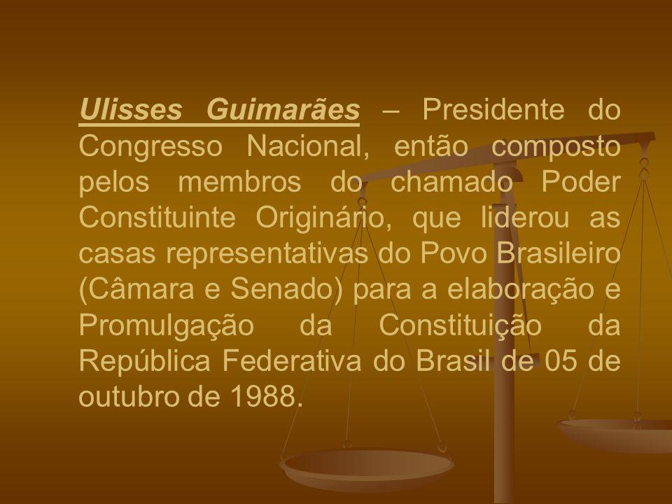 Ulisses Guimarães – Presidente do Congresso Nacional, então composto pelos membros do chamado Poder Constituinte Originário, que liderou as casas representativas do Povo Brasileiro (Câmara e Senado) para a elaboração e Promulgação da Constituição da República Federativa do Brasil de 05 de outubro de 1988.