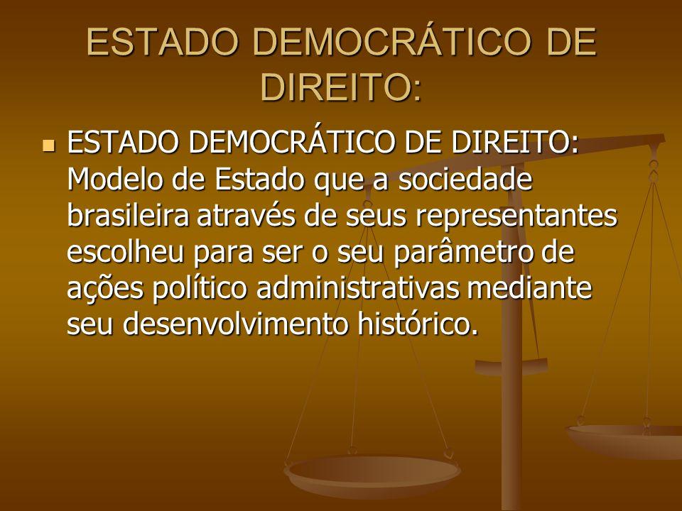ESTADO DEMOCRÁTICO DE DIREITO: ESTADO DEMOCRÁTICO DE DIREITO: Modelo de Estado que a sociedade brasileira através de seus representantes escolheu para ser o seu parâmetro de ações político administrativas mediante seu desenvolvimento histórico.