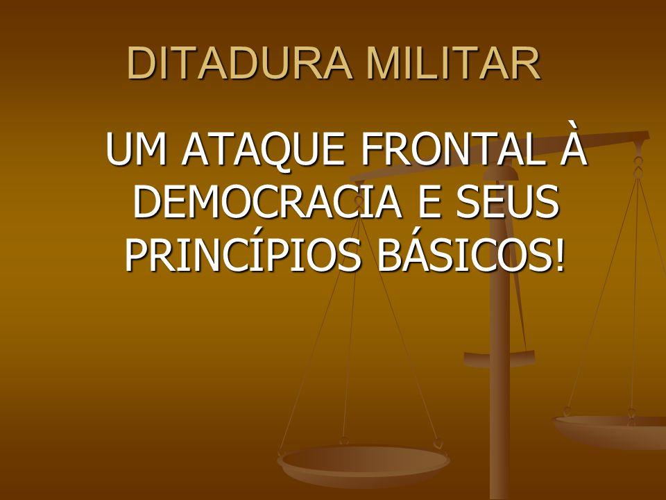 DITADURA MILITAR UM ATAQUE FRONTAL À DEMOCRACIA E SEUS PRINCÍPIOS BÁSICOS!