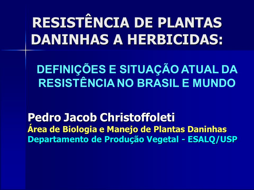 RESISTÊNCIA DE PLANTAS DANINHAS A HERBICIDAS: Pedro Jacob Christoffoleti Área de Biologia e Manejo de Plantas Daninhas Departamento de Produção Vegetal - ESALQ/USP DEFINIÇÕES E SITUAÇÃO ATUAL DA RESISTÊNCIA NO BRASIL E MUNDO