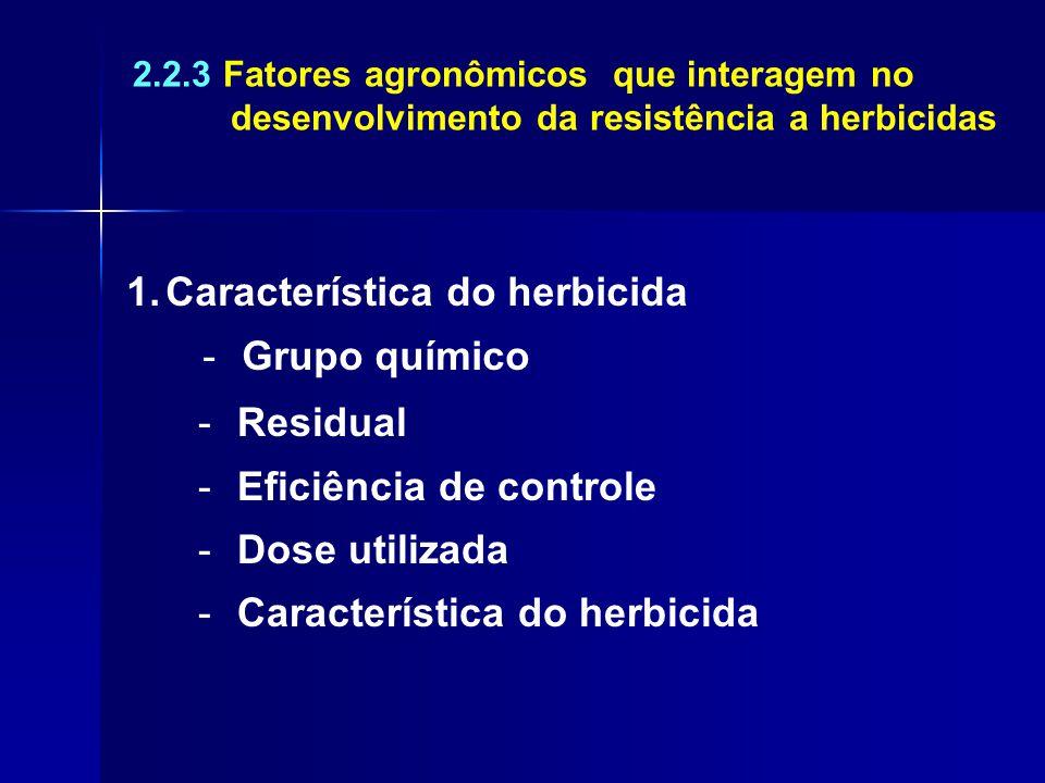 2.2.3 Fatores agronômicos que interagem no desenvolvimento da resistência a herbicidas 1.Característica do herbicida -Grupo químico -Residual -Eficiên
