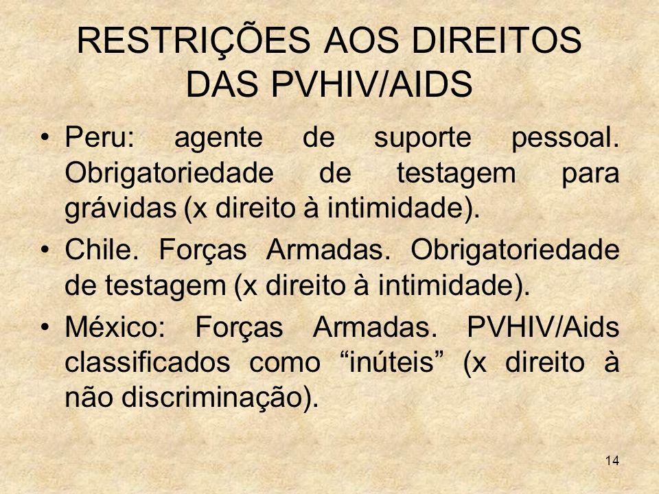 14 RESTRIÇÕES AOS DIREITOS DAS PVHIV/AIDS Peru: agente de suporte pessoal. Obrigatoriedade de testagem para grávidas (x direito à intimidade). Chile.