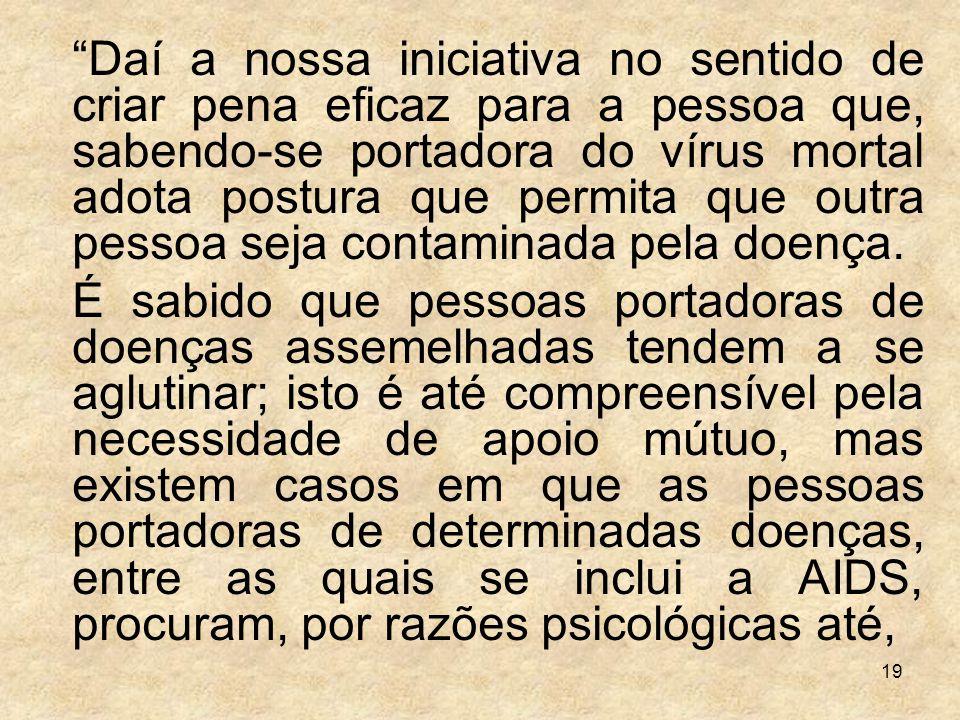 """19 """"Daí a nossa iniciativa no sentido de criar pena eficaz para a pessoa que, sabendo-se portadora do vírus mortal adota postura que permita que outra"""