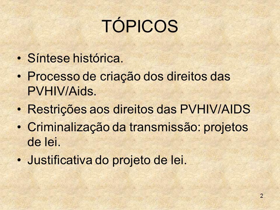 2 TÓPICOS Síntese histórica. Processo de criação dos direitos das PVHIV/Aids. Restrições aos direitos das PVHIV/AIDS Criminalização da transmissão: pr