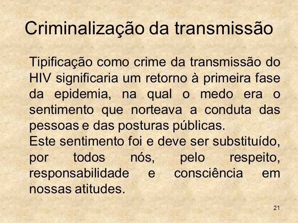 21 Criminalização da transmissão Tipificação como crime da transmissão do HIV significaria um retorno à primeira fase da epidemia, na qual o medo era