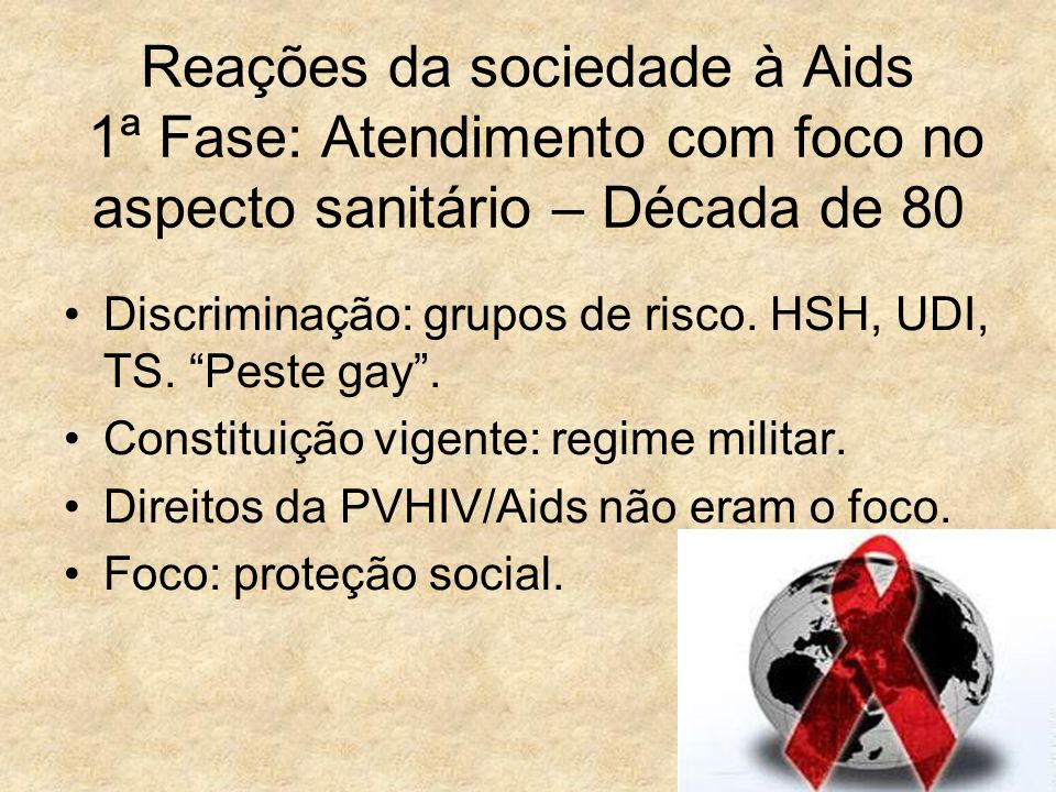 """4 Reações da sociedade à Aids 1ª Fase: Atendimento com foco no aspecto sanitário – Década de 80 Discriminação: grupos de risco. HSH, UDI, TS. """"Peste g"""
